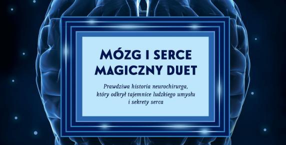"""James R. Doty: """"Mózg i serce – magiczny duet. Prawdziwa historia neurochirurga, który odkrył tajemnice ludzkiego umysłu i sekrety serca"""""""